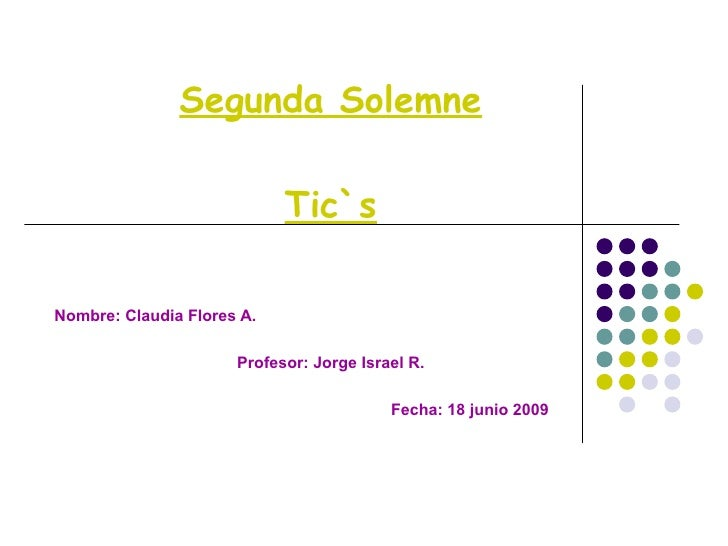 Segunda Solemne Tic`s Nombre: Claudia Flores A. Profesor: Jorge Israel R. Fecha: 18 junio 2009
