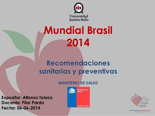 Mundial Brasil 2014 Recomendaciones sanitarias y preventivas MINISTERIO DE SALUD Expositor: Alfonso Toloza Docente: Pilar ...