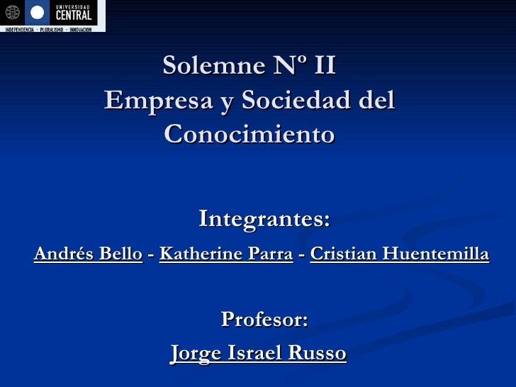 Solemne Nº II Empresa y Sociedad del Conocimiento Integrantes: Andrés Bello  -  Katherine Parra  -  Cristian Huentemilla  ...