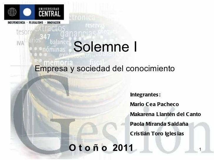 Solemne I Empresa y sociedad del conocimiento   Integrantes: Mario Cea Pacheco Makarena Llantén del Canto Paola Miranda Sa...