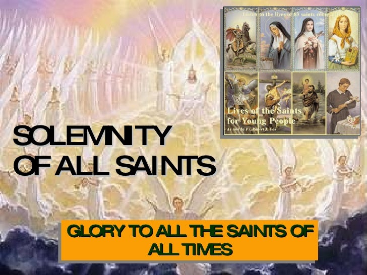 SOLEMNITY  OF ALL SAINTS GLORY TO ALL THE SAINTS OF ALL TIMES