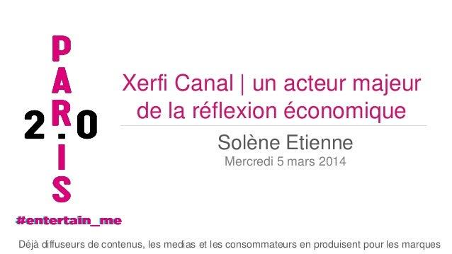 Xerfi Canal | un acteur majeur de la réflexion économique Solène Etienne Mercredi 5 mars 2014  Déjà diffuseurs de contenus...