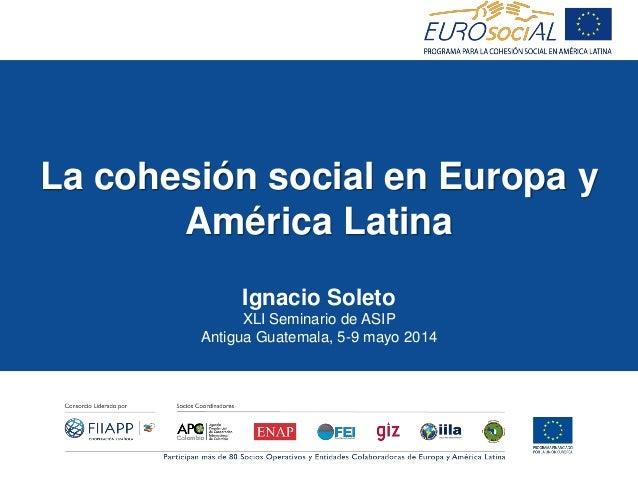 La cohesión social en Europa y América Latina Ignacio Soleto XLI Seminario de ASIP Antigua Guatemala, 5-9 mayo 2014