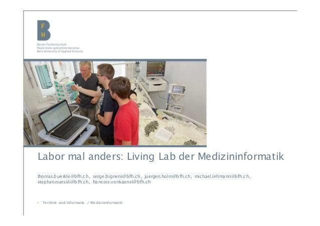 BFH | Medizininformatik | Infotag Labor mal anders: Living Lab der Medizininformatik thomas.buerkle@bfh.ch, serge.bignens@...