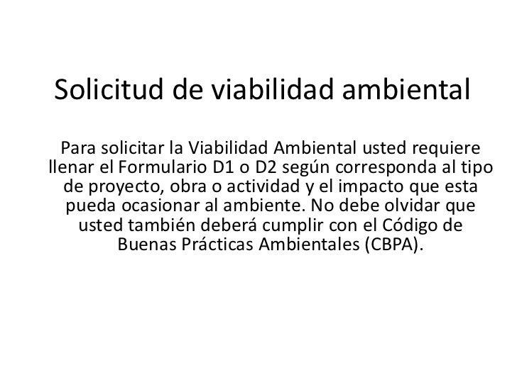Solicitud de viabilidad ambiental  Para solicitar la Viabilidad Ambiental usted requierellenar el Formulario D1 o D2 según...