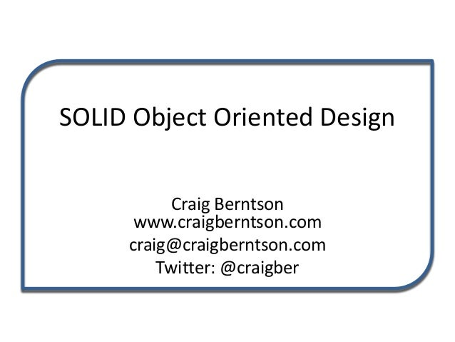 SOLID Object Oriented Design Craig Berntson www.craigberntson.com craig@craigberntson.com Twitter: @craigber