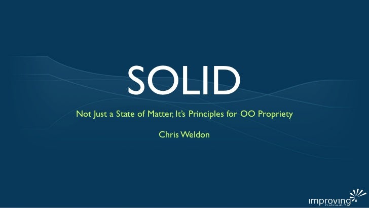 SOLIDNot Just a State of Matter, It's Principles for OO Propriety                      Chris Weldon