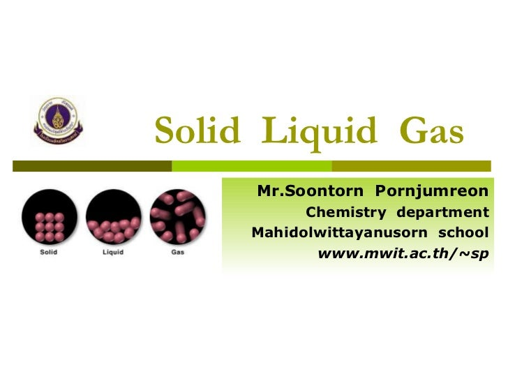 Solid  Liquid  Gas Mr.Soontorn  Pornjumreon Chemistry  department Mahidolwittayanusorn  school www.mwit.ac.th/~sp