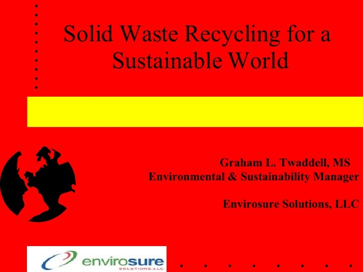 Solid Waste Recycling for a  Sustainable World Graham L. Twaddell, MS  Environmental & Sustainability Manager Envirosure S...
