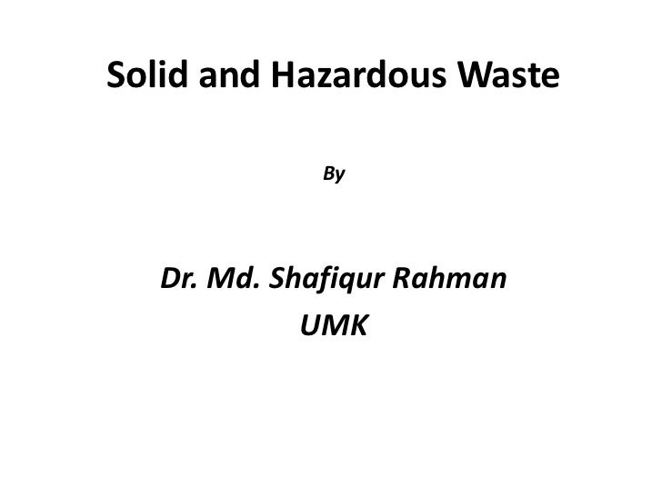 Solid and Hazardous Waste            By  Dr. Md. Shafiqur Rahman            UMK
