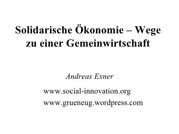 Solidarische Ökonomie – Wege zu einer Gemeinwirtschaft Andreas Exner www.social-innovation.org www.grueneug.wordpress.com