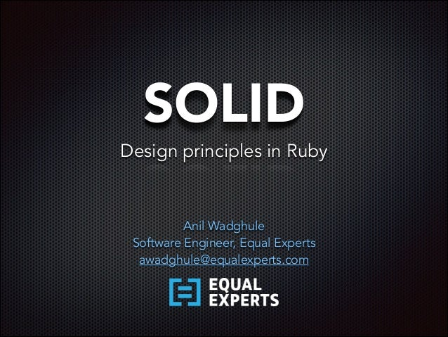 SOLID Anil Wadghule Software Engineer, Equal Experts awadghule@equalexperts.com Design principles in Ruby