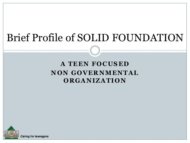 Caring for teenagers A TEEN FOCUSED NON GOVERNMENTAL ORGANIZATION Brief Profile of SOLID FOUNDATION