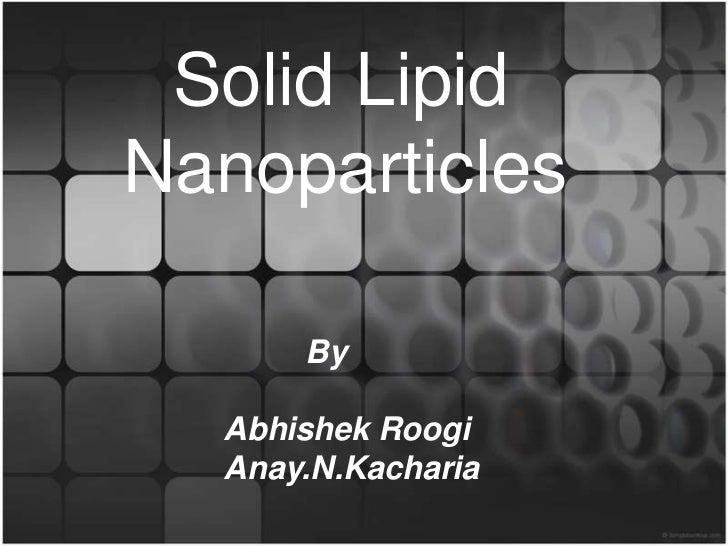 Solid LipidNanoparticles      By  Abhishek Roogi  Anay.N.Kacharia