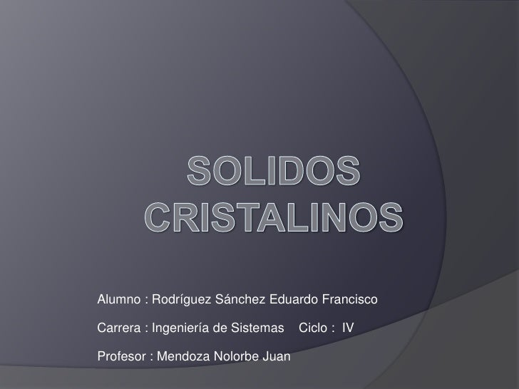 SOLIDOSCRISTALINOS<br />Alumno : Rodríguez Sánchez Eduardo Francisco<br />Carrera : Ingeniería de Sistemas    Ciclo :  IV<...