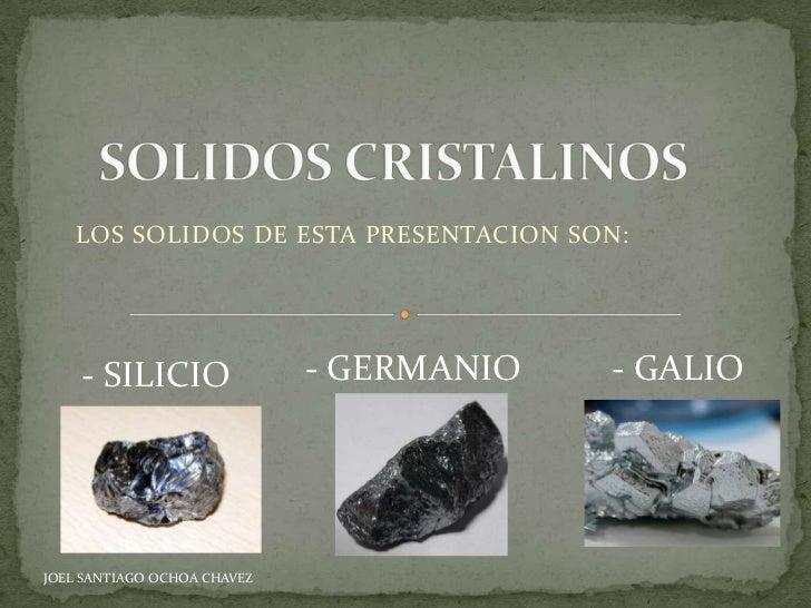LOS SOLIDOS DE ESTA PRESENTACION SON:    - SILICIO                - GERMANIO   - GALIOJOEL SANTIAGO OCHOA CHAVEZ