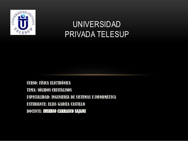 UNIVERSIDAD                     PRIVADA TELESUPCURSO: FÍSICA ELECTRÓNICATEMA: SÓLIDOS CRISTALINOSESPECIALIDAD: INGENIERÍA ...