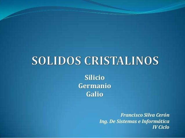 Silicio Germanio Galio Francisco Silva Cerón Ing. De Sistemas e Informática IV Ciclo