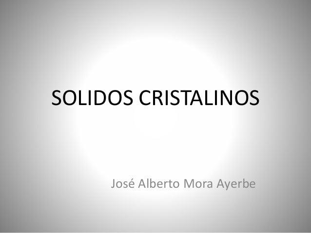 SOLIDOS CRISTALINOS José Alberto Mora Ayerbe
