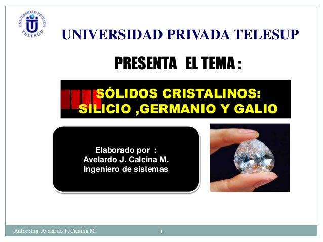 UNIVERSIDAD PRIVADA TELESUP  PRESENTA EL TEMA : SÓLIDOS CRISTALINOS: SILICIO ,GERMANIO Y GALIO Elaborado por : Avelardo J....