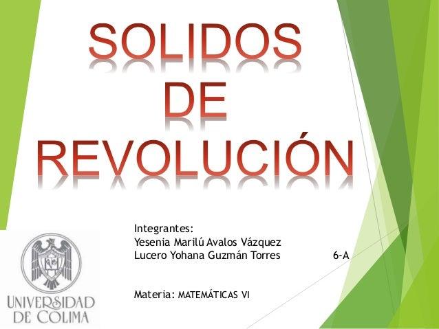 Integrantes: Yesenia Marilú Avalos Vázquez Lucero Yohana Guzmán Torres 6-A Materia: MATEMÁTICAS VI