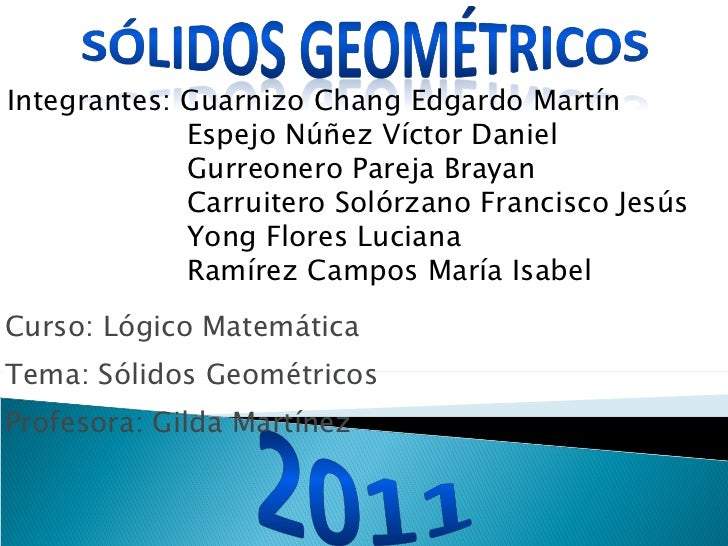 Curso: Lógico Matemática Tema: Sólidos Geométricos Profesora: Gilda Martínez Integrantes: Guarnizo Chang Edgardo Martín Es...