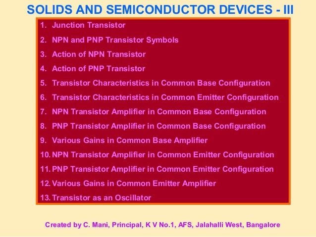 SOLIDS AND SEMICONDUCTOR DEVICES - III 1. Junction Transistor 2. NPN and PNP Transistor Symbols 3. Action of NPN Transisto...
