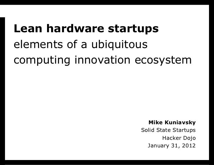 Lean hardware startups elements of a ubiquitous computing innovation ecosystem Mike Kuniavsky Solid State Startups Hacker ...