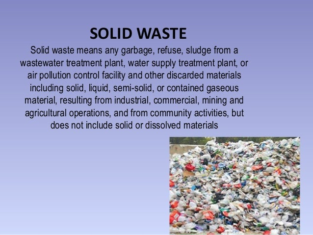 SOLID WASTE Solid waste means any garbage, refuse, sludge from a wastewater treatment plant, water supply treatment plant,...