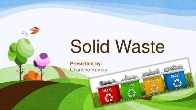 Solid Waste Presented by: Charlene Ramos