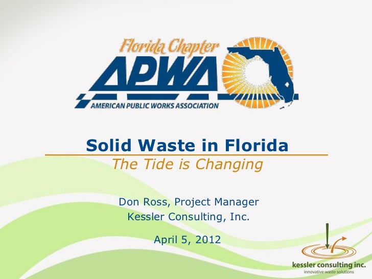 Solid Waste in Florida  The Tide is Changing   Don Ross, Project Manager    Kessler Consulting, Inc.         April 5, 2012