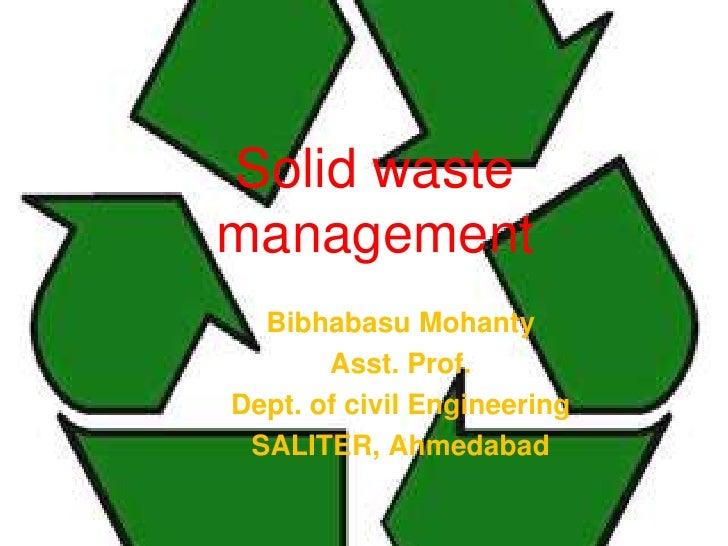 Solid wastemanagement  Bibhabasu Mohanty       Asst. Prof.Dept. of civil Engineering SALITER, Ahmedabad