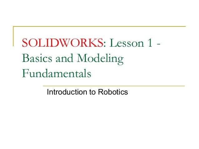 SOLIDWORKS: Lesson 1 -Basics and ModelingFundamentals   Introduction to Robotics