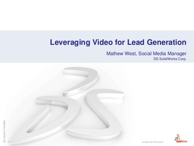 Confidential Information Leveraging Video for Lead Generation Mathew West, Social Media Manager DS SolidWorks Corp.