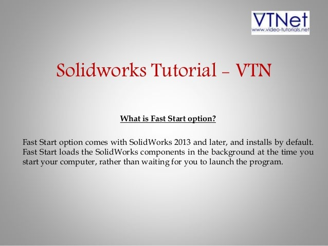 Solidworks Tutorial - VTN What is Fast Start option? Fast Start option comes with SolidWorks 2013 and later, and installs ...