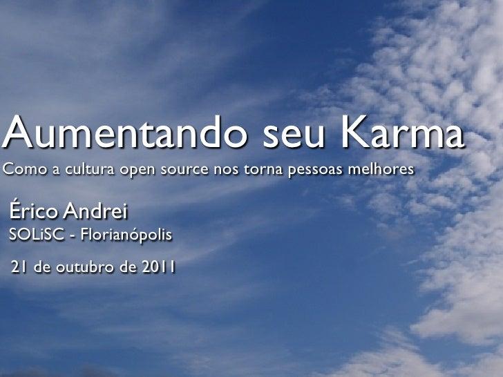 Aumentando seu KarmaComo a cultura open source nos torna pessoas melhoresÉrico AndreiSOLiSC - Florianópolis 21 de outubro ...