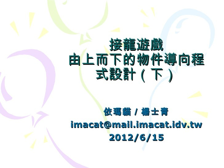 接龍遊戲由上而下的物件導向程  式設計(下)      依瑪貓/楊士青imacat@mail.imacat.idv.tw       2012/6/15