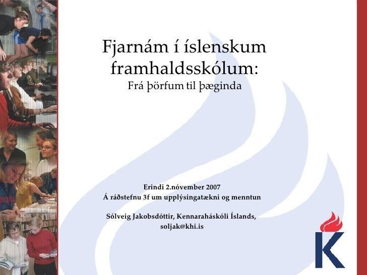 Fjarnám í íslenskum framhaldsskólum:  Frá þörfum til þæginda   Erindi 2.nóvember 2007 Á ráðstefnu 3f um upplýsingatækni og...