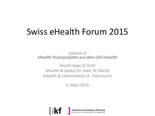 Swiss eHealth Forum 2015 Solution K eHealth Praxisprojekte aus dem CAS eHealth Health-Apps (P. Erni) eHealth & Spitex (Dr....