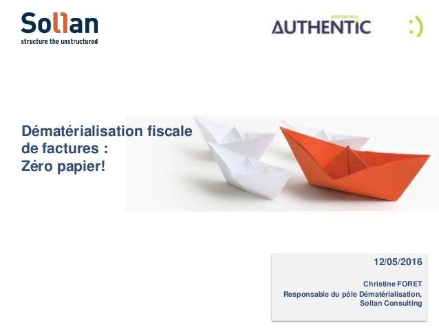 12/05/2016 Christine FORET Responsable du pôle Dématérialisation, Sollan Consulting Dématérialisation fiscale de factures ...