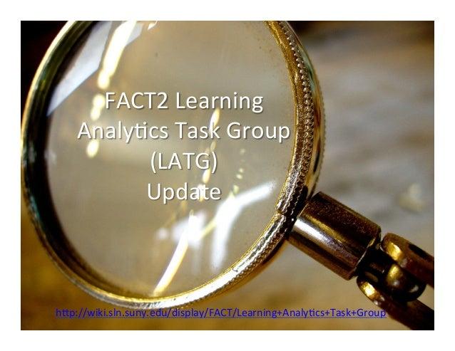 FACT2 Learning     Analy0cs Task Group           (LATG)            Update h>p://wiki.sln.suny.edu/display/...