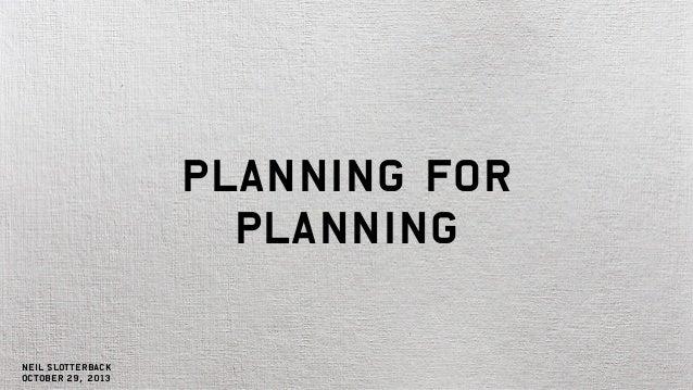 Planning for Planning  Neil Slotterback October 29, 2013