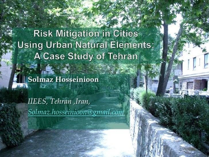 Risk Mitigation in Cities UsingUrbanNaturalElements: A Case Study of Tehran<br />Solmaz Hosseinioon<br /><br />IIEES, ...