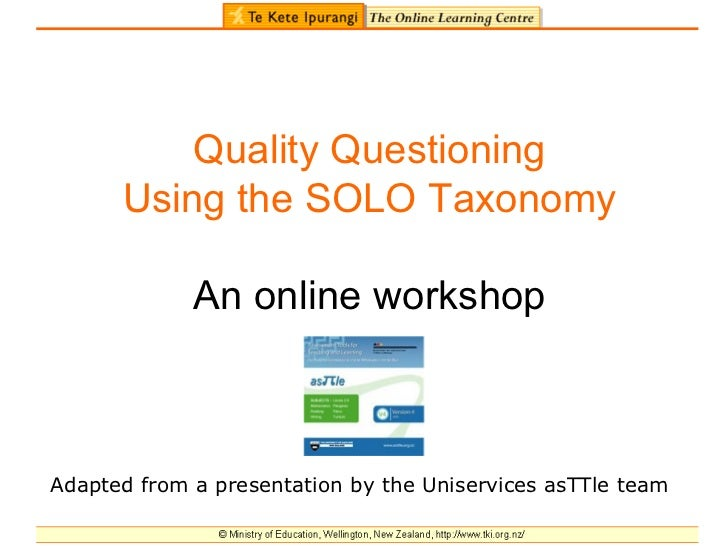 Quality Questioning Using the SOLO Taxonomy An online workshop Adapted from a presentation by the Uniservices asTTle team
