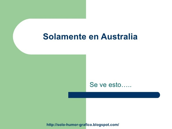 Solamente en Australia                            Se ve esto…..     http://solo-humor-grafico.blogspot.com/
