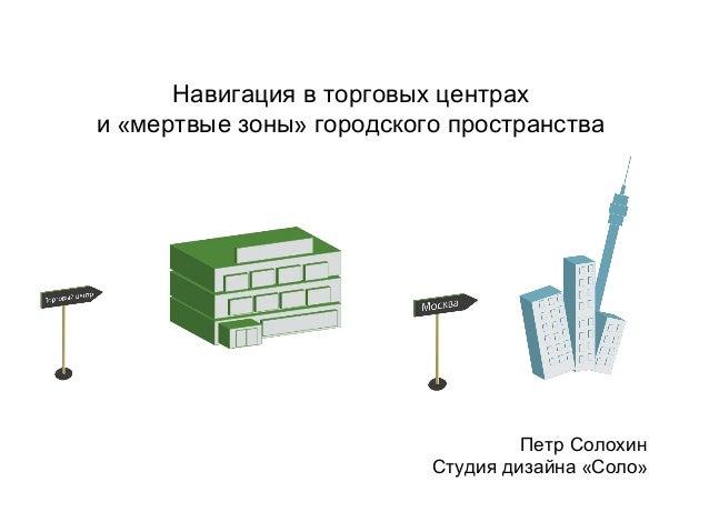 Навигация в торговых центрахи «мертвые зоны» городского пространства                                   Петр Солохин       ...