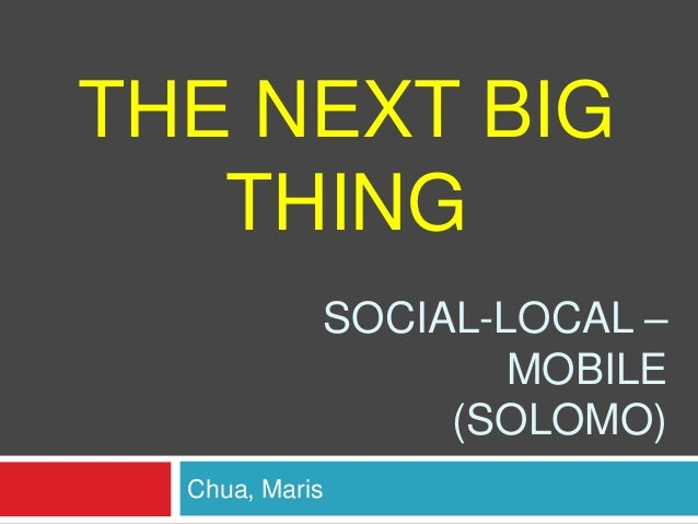 THE NEXT BIG THING SOCIAL-LOCAL – MOBILE (SOLOMO) Chua, Maris