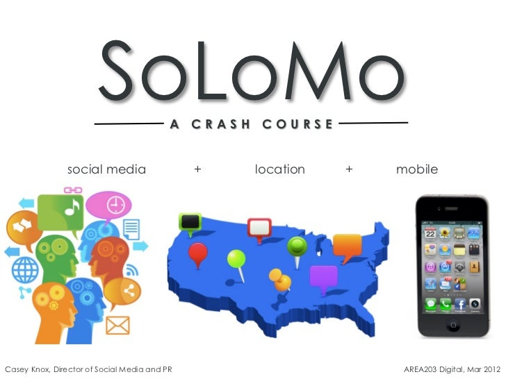 SoLoMo             A CRASH COURSE                social media                  +   location   +   mobileCasey Knox, Direct...