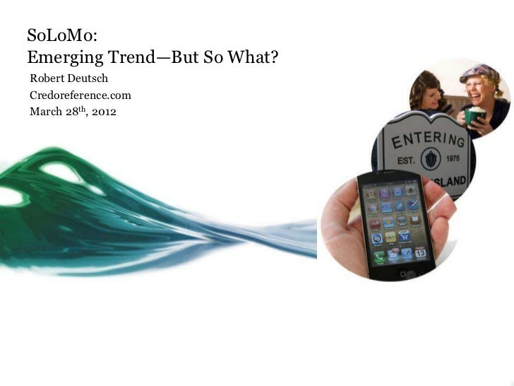SoLoMo:Emerging Trend—But So What?Robert DeutschCredoreference.comMarch 28th, 2012