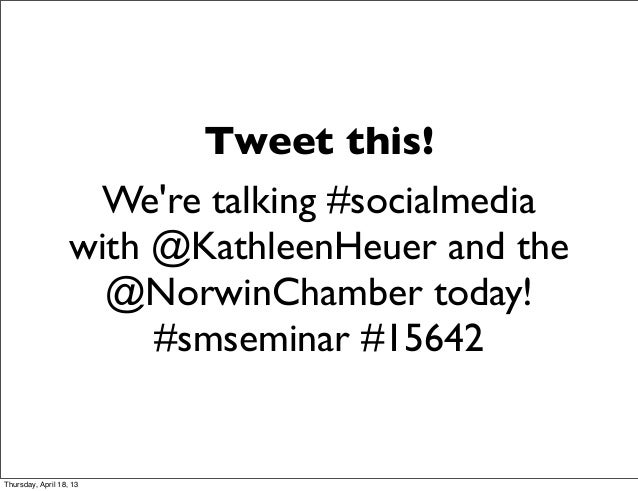 Tweet this!Were talking #socialmediawith @KathleenHeuer and the@NorwinChamber today!#smseminar #15642Thursday, April 18, 13